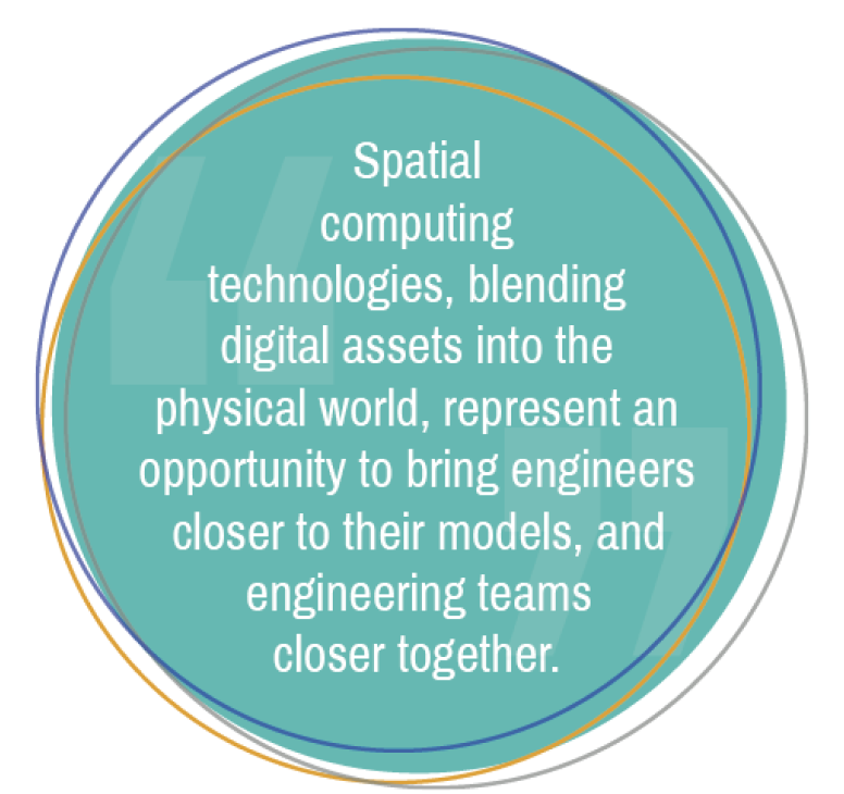 Spatial computing technologies, blending digital assets into the physical world, represent an opportunity to bring engineers closer to their models, and engineering team closer together.